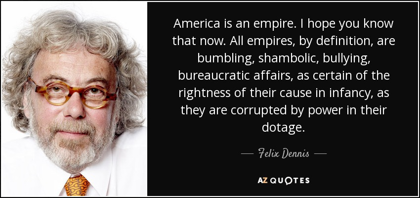 America is an empire. I hope you know that now. All empires, by definition, are bumbling, shambolic, bullying, bureaucratic affairs, as certain of the rightness of their cause in infancy, as they are corrupted by power in their dotage. - Felix Dennis