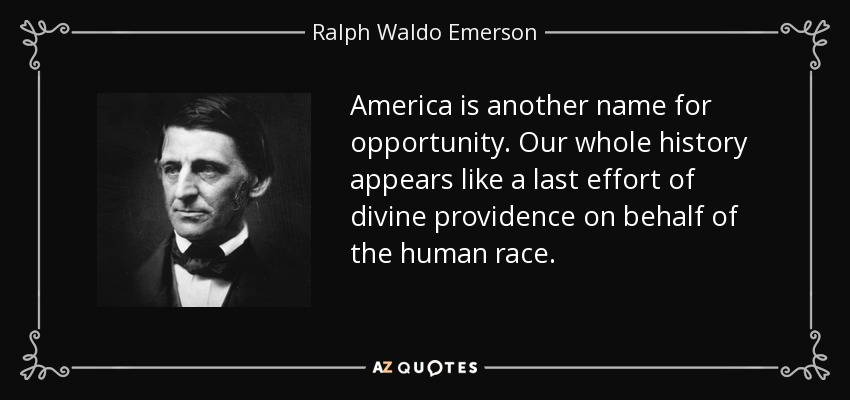 America is another name for opportunity. Our whole history appears like a last effort of divine providence on behalf of the human race. - Ralph Waldo Emerson