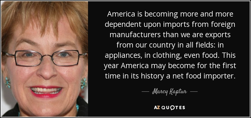 America is becoming more and more dependent upon imports from foreign manufacturers than we are exports from our country in all fields: in appliances, in clothing, even food. This year America may become for the first time in its history a net food importer. - Marcy Kaptur