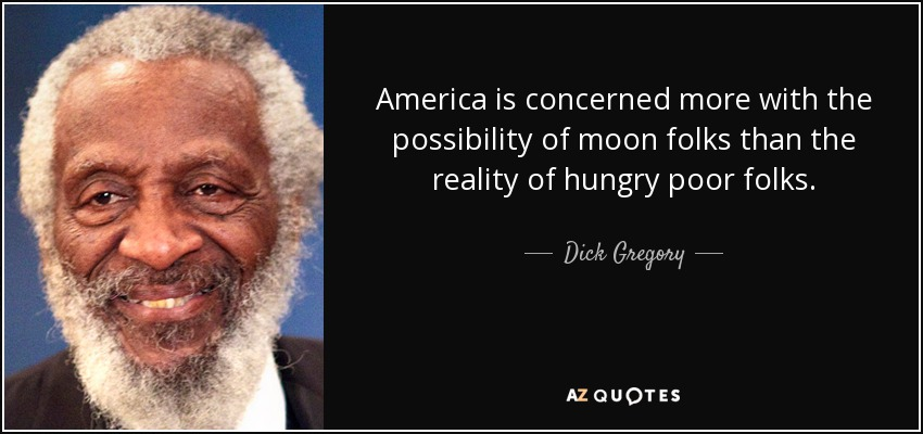 America is concerned more with the possibility of moon folks than the reality of hungry poor folks. - Dick Gregory