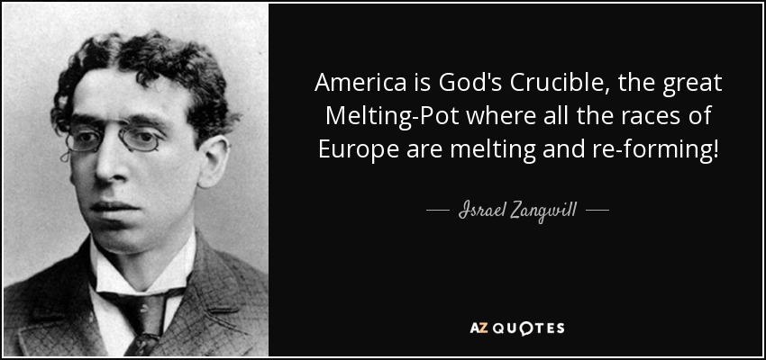America is God's Crucible, the great Melting-Pot where all the races of Europe are melting and re-forming! - Israel Zangwill