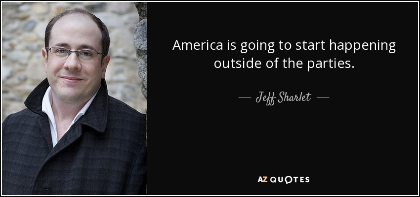 America is going to start happening outside of the parties. - Jeff Sharlet