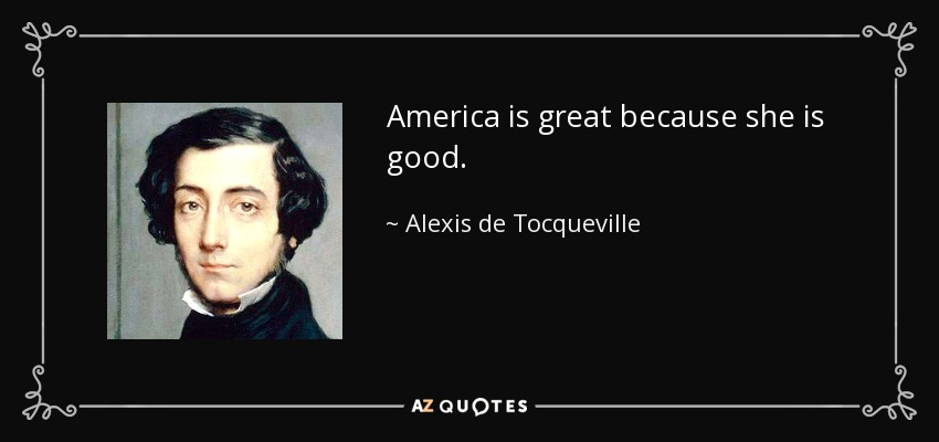 America is great because she is good. - Alexis de Tocqueville