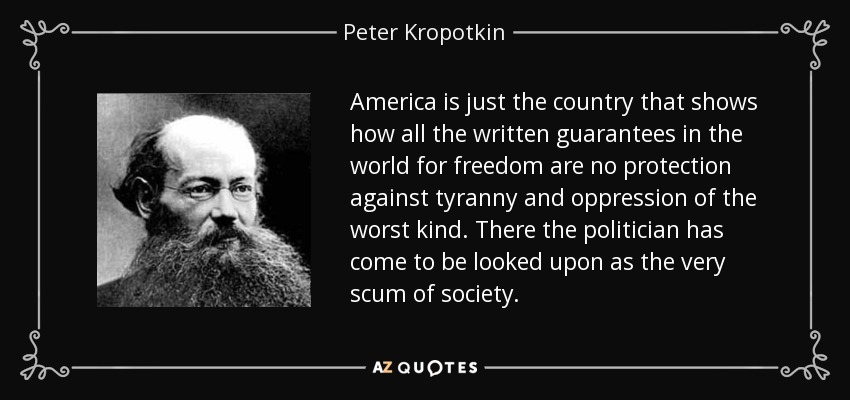 America is just the country that shows how all the written guarantees in the world for freedom are no protection against tyranny and oppression of the worst kind. There the politician has come to be looked upon as the very scum of society. - Peter Kropotkin