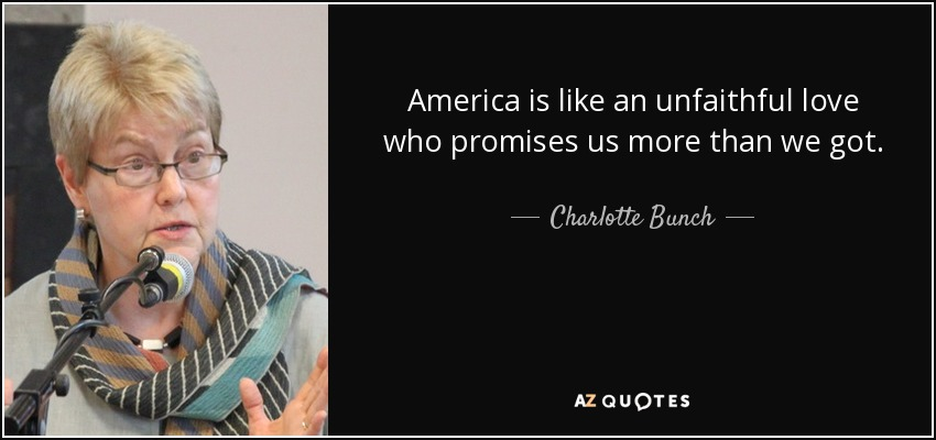 America is like an unfaithful love who promises us more than we got. - Charlotte Bunch