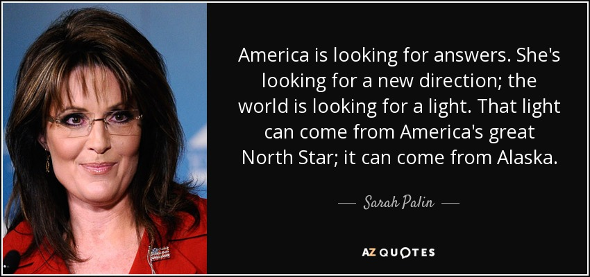 America is looking for answers. She's looking for a new direction; the world is looking for a light. That light can come from America's great North Star; it can come from Alaska. - Sarah Palin