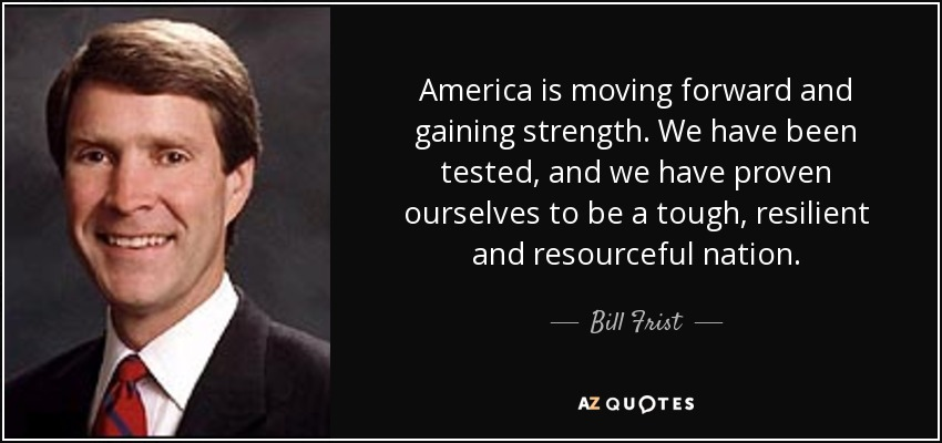 America is moving forward and gaining strength. We have been tested, and we have proven ourselves to be a tough, resilient and resourceful nation. - Bill Frist