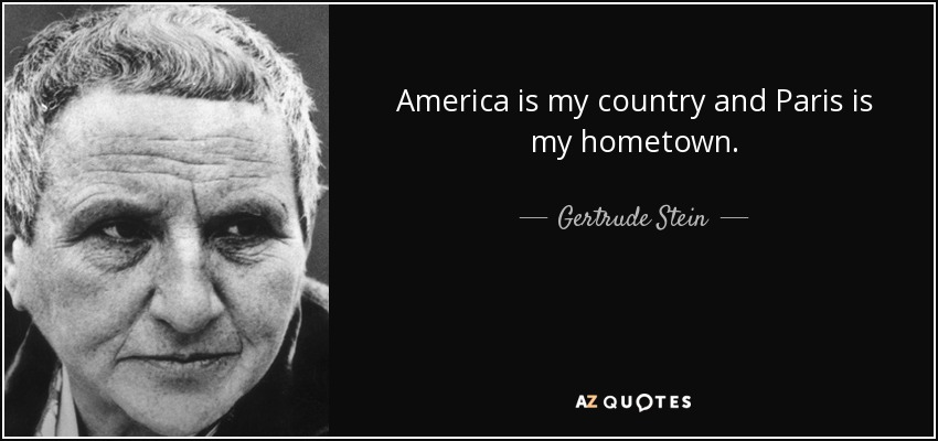 America is my country and Paris is my hometown. - Gertrude Stein