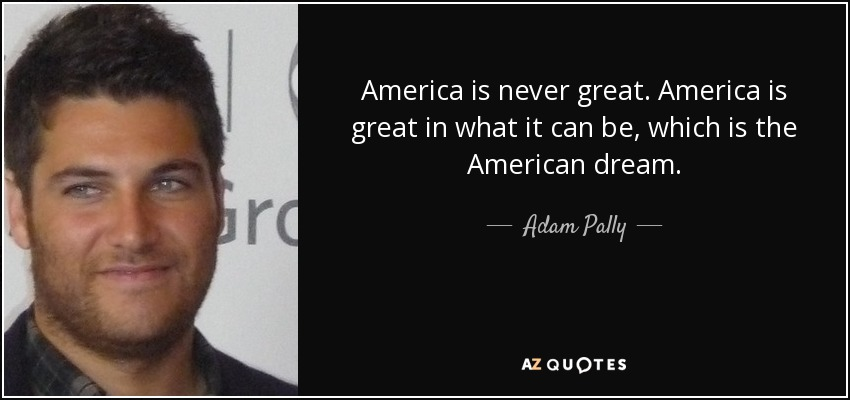 America is never great. America is great in what it can be, which is the American dream. - Adam Pally