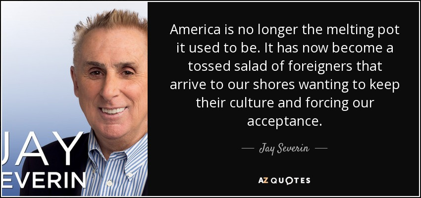 America is no longer the melting pot it used to be. It has now become a tossed salad of foreigners that arrive to our shores wanting to keep their culture and forcing our acceptance. - Jay Severin