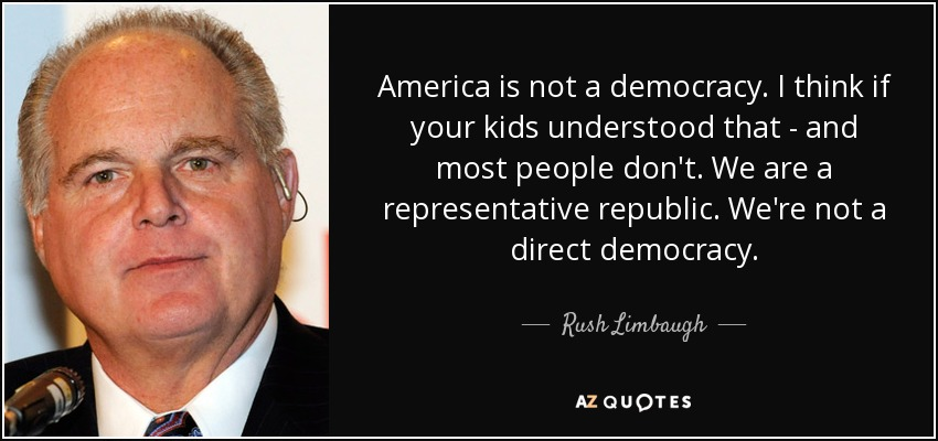 America is not a democracy. I think if your kids understood that - and most people don't. We are a representative republic. We're not a direct democracy. - Rush Limbaugh