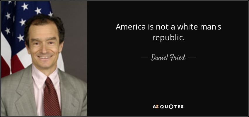 America is not a white man's republic. - Daniel Fried