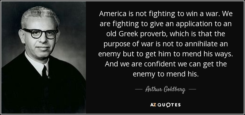 America is not fighting to win a war. We are fighting to give an application to an old Greek proverb, which is that the purpose of war is not to annihilate an enemy but to get him to mend his ways. And we are confident we can get the enemy to mend his. - Arthur Goldberg