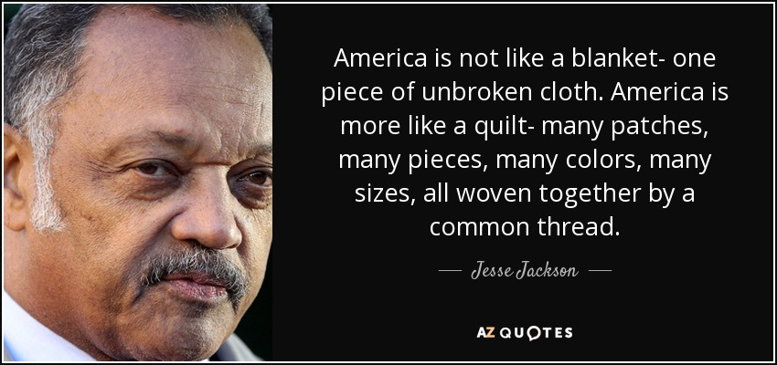 America is not like a blanket- one piece of unbroken cloth. America is more like a quilt- many patches, many pieces, many colors, many sizes, all woven together by a common thread. - Jesse Jackson