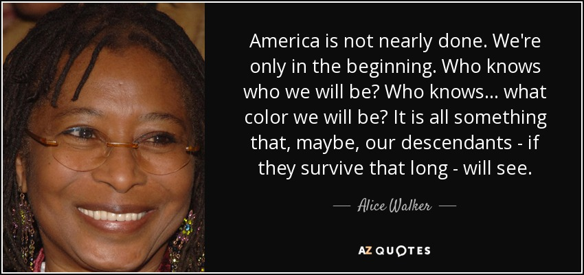 America is not nearly done. We're only in the beginning. Who knows who we will be? Who knows... what color we will be? It is all something that, maybe, our descendants - if they survive that long - will see. - Alice Walker