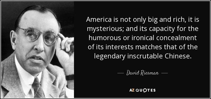 America is not only big and rich, it is mysterious; and its capacity for the humorous or ironical concealment of its interests matches that of the legendary inscrutable Chinese. - David Riesman