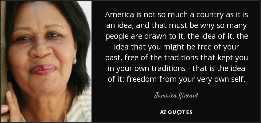 America is not so much a country as it is an idea, and that must be why so many people are drawn to it, the idea of it, the idea that you might be free of your past, free of the traditions that kept you in your own traditions - that is the idea of it: freedom from your very own self. - Jamaica Kincaid