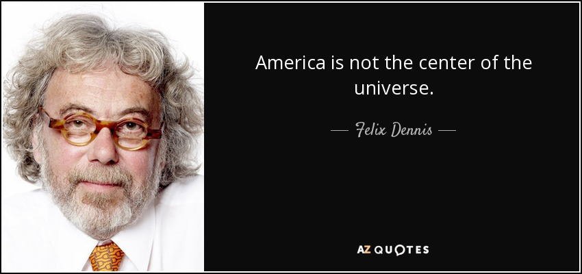 America is not the center of the universe. - Felix Dennis