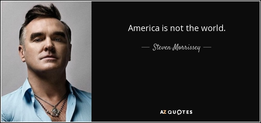America is not the world. - Steven Morrissey