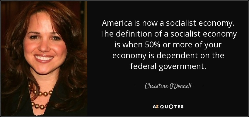America is now a socialist economy. The definition of a socialist economy is when 50% or more of your economy is dependent on the federal government. - Christine O'Donnell