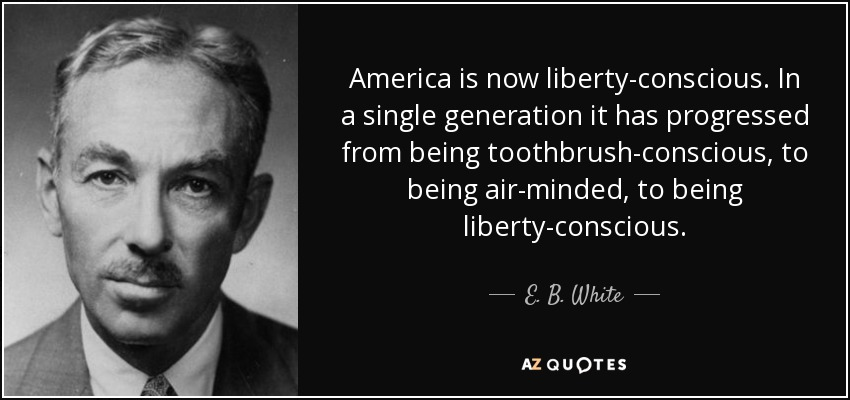 E B White Quote America Is Now Liberty Conscious In A Single