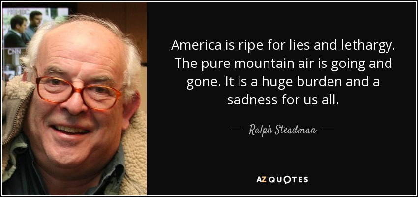 America is ripe for lies and lethargy. The pure mountain air is going and gone. It is a huge burden and a sadness for us all. - Ralph Steadman