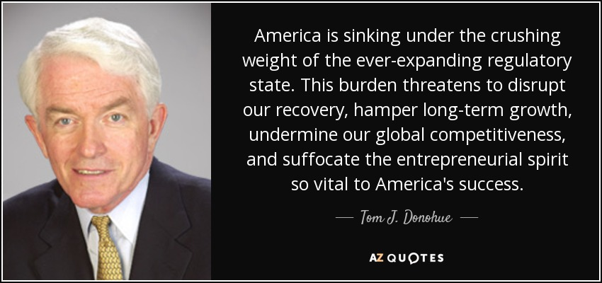 America is sinking under the crushing weight of the ever-expanding regulatory state. This burden threatens to disrupt our recovery, hamper long-term growth, undermine our global competitiveness, and suffocate the entrepreneurial spirit so vital to America's success. - Tom J. Donohue