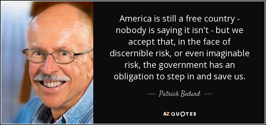America is still a free country - nobody is saying it isn't - but we accept that, in the face of discernible risk, or even imaginable risk, the government has an obligation to step in and save us. - Patrick Bedard