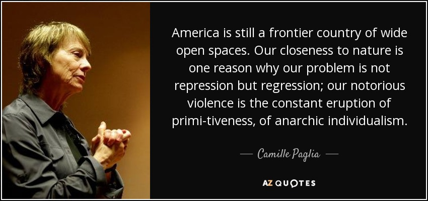 America is still a frontier country of wide open spaces. Our closeness to nature is one reason why our problem is not repression but regression; our notorious violence is the constant eruption of primi-tiveness, of anarchic individualism. - Camille Paglia