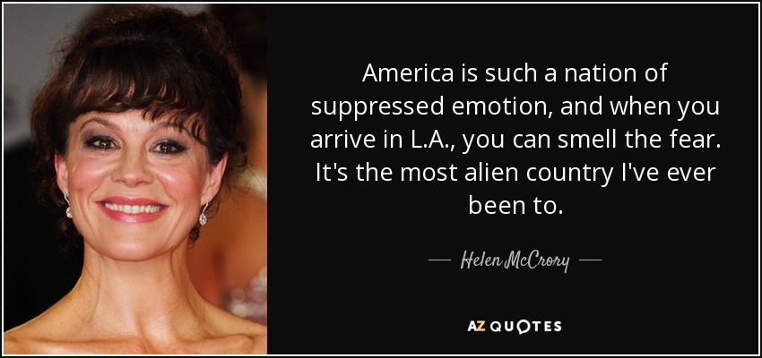 America is such a nation of suppressed emotion, and when you arrive in L.A., you can smell the fear. It's the most alien country I've ever been to. - Helen McCrory