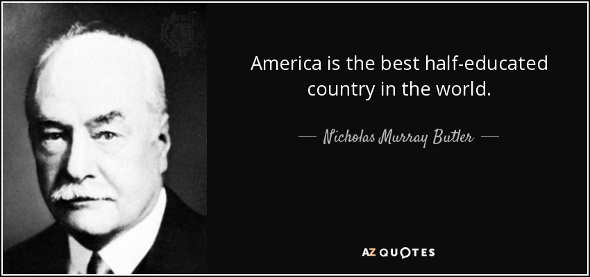 America is the best half-educated country in the world. - Nicholas Murray Butler