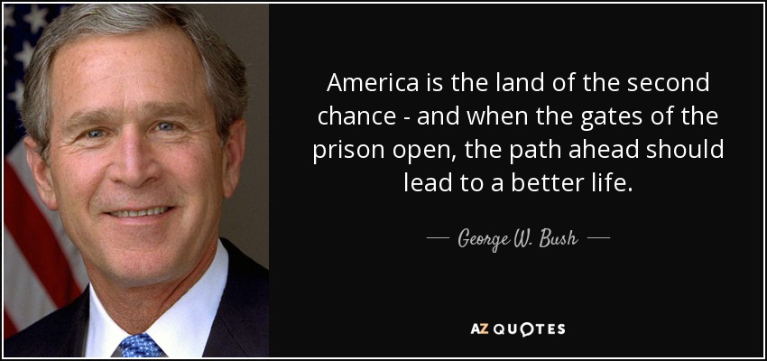 America is the land of the second chance - and when the gates of the prison open, the path ahead should lead to a better life. - George W. Bush