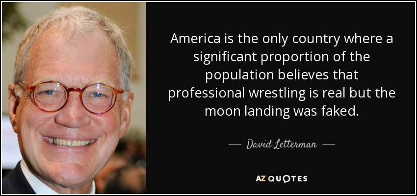 America is the only country where a significant proportion of the population believes that professional wrestling is real but the moon landing was faked. - David Letterman