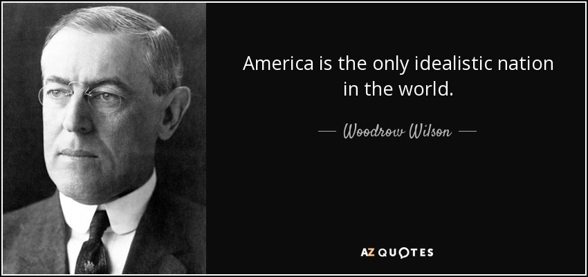 America is the only idealistic nation in the world. - Woodrow Wilson
