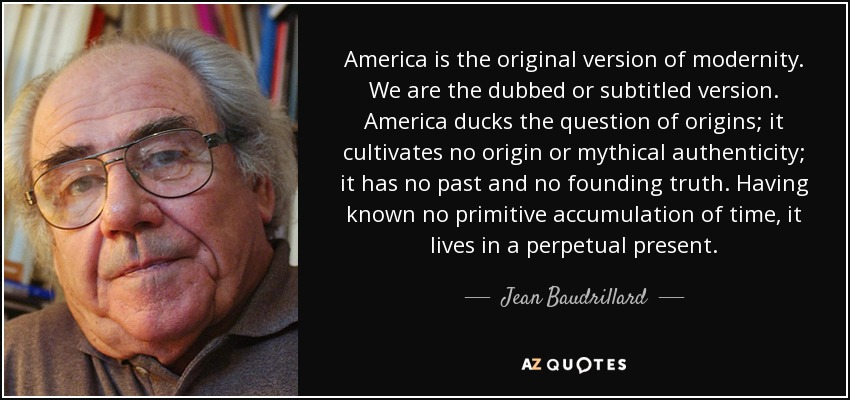 America is the original version of modernity. We are the dubbed or subtitled version. America ducks the question of origins; it cultivates no origin or mythical authenticity; it has no past and no founding truth. Having known no primitive accumulation of time, it lives in a perpetual present. - Jean Baudrillard
