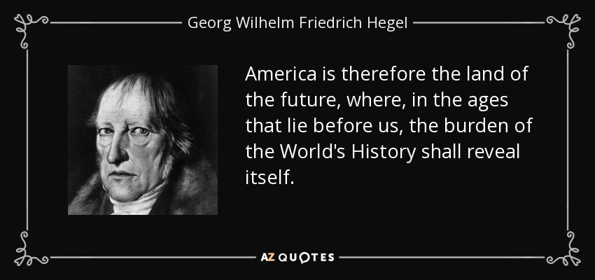 America is therefore the land of the future, where, in the ages that lie before us, the burden of the World's History shall reveal itself. - Georg Wilhelm Friedrich Hegel