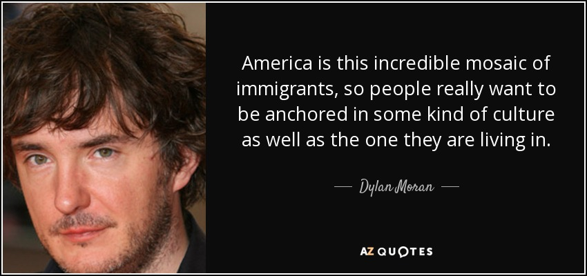 America is this incredible mosaic of immigrants, so people really want to be anchored in some kind of culture as well as the one they are living in. - Dylan Moran