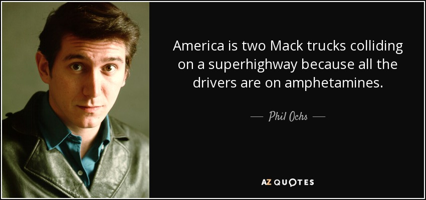 America is two Mack trucks colliding on a superhighway because all the drivers are on amphetamines. - Phil Ochs