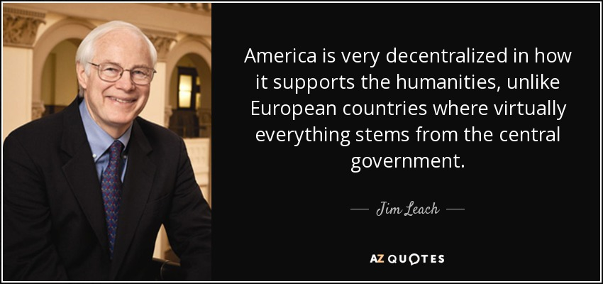 America is very decentralized in how it supports the humanities, unlike European countries where virtually everything stems from the central government. - Jim Leach