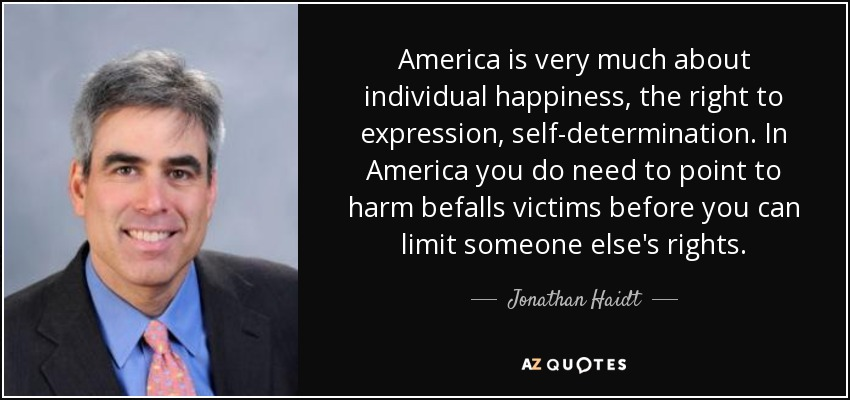 America is very much about individual happiness, the right to expression, self-determination. In America you do need to point to harm befalls victims before you can limit someone else's rights. - Jonathan Haidt