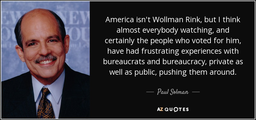 America isn't Wollman Rink, but I think almost everybody watching, and certainly the people who voted for him, have had frustrating experiences with bureaucrats and bureaucracy, private as well as public, pushing them around. - Paul Solman