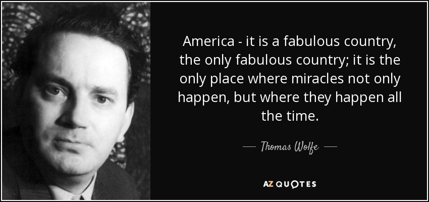 America - it is a fabulous country, the only fabulous country; it is the only place where miracles not only happen, but where they happen all the time. - Thomas Wolfe