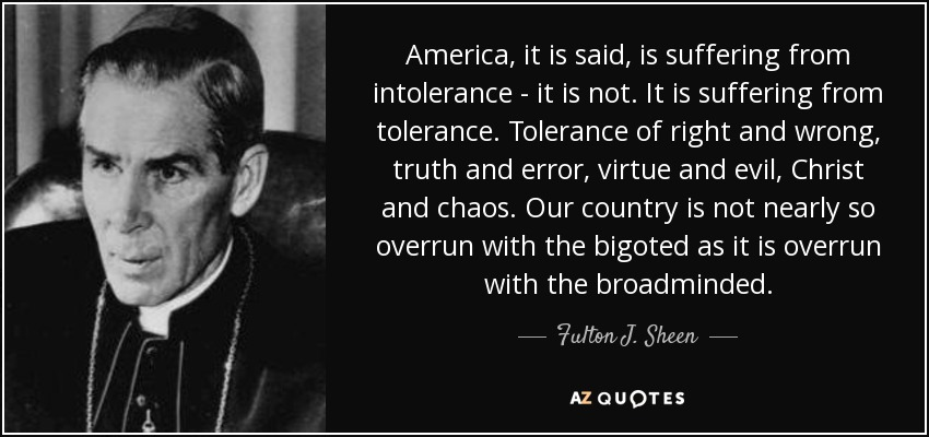 America, it is said, is suffering from intolerance - it is not. It is suffering from tolerance. Tolerance of right and wrong, truth and error, virtue and evil, Christ and chaos. Our country is not nearly so overrun with the bigoted as it is overrun with the broadminded. - Fulton J. Sheen