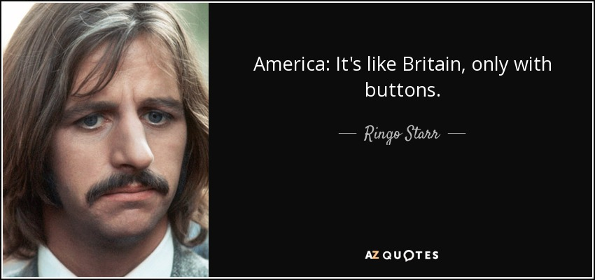 America: It's like Britain, only with buttons. - Ringo Starr