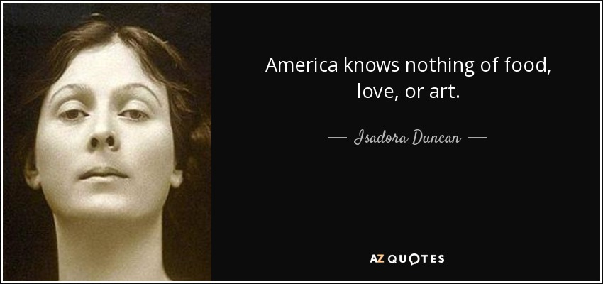 America knows nothing of food, love, or art. - Isadora Duncan