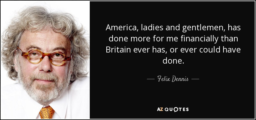 America, ladies and gentlemen, has done more for me financially than Britain ever has, or ever could have done. - Felix Dennis