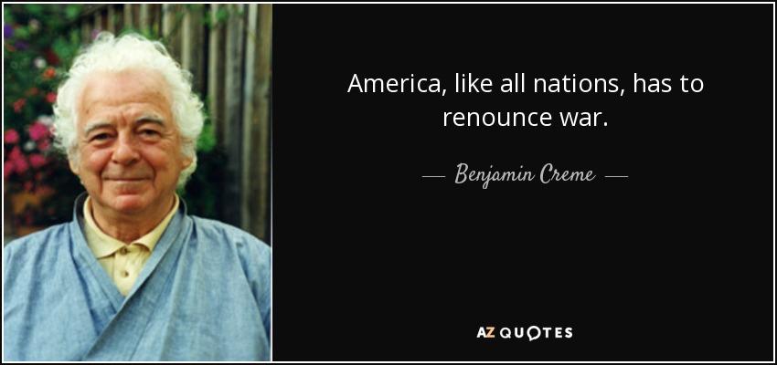 America, like all nations, has to renounce war. - Benjamin Creme