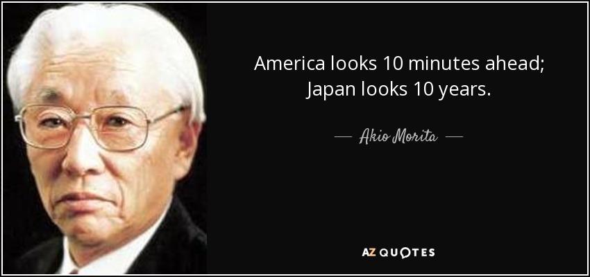 America looks 10 minutes ahead; Japan looks 10 years. - Akio Morita