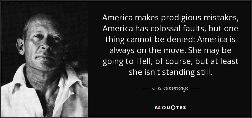 America makes prodigious mistakes, America has colossal faults, but one thing cannot be denied: America is always on the move. She may be going to Hell, of course, but at least she isn't standing still. - e. e. cummings