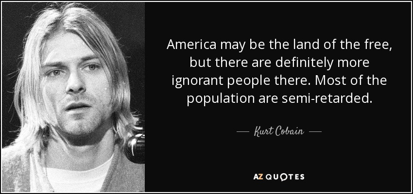 Kurt Cobain Quote America May Be The Land Of The Free But There